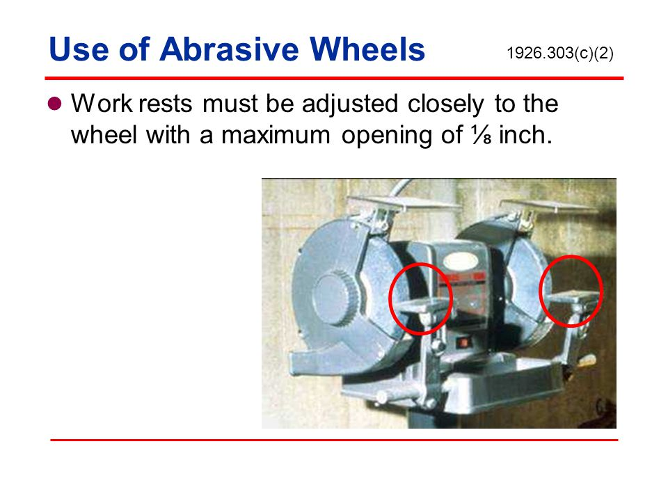 Use of Abrasive Wheels 1926.303(c)(2) Work rests must be adjusted closely to the wheel with a maximum opening of ⅛ inch.