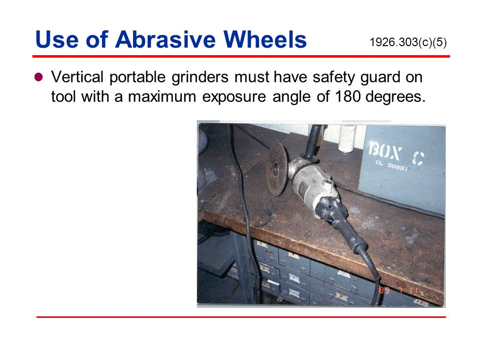 Use of Abrasive Wheels 1926.303(c)(5) Vertical portable grinders must have safety guard on tool with a maximum exposure angle of 180 degrees.
