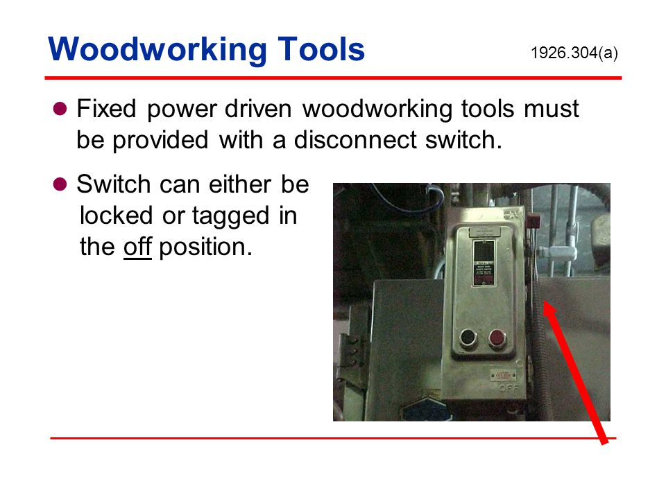 Woodworking Tools 1926.304(a) Fixed power driven woodworking tools must be provided with a disconnect switch.