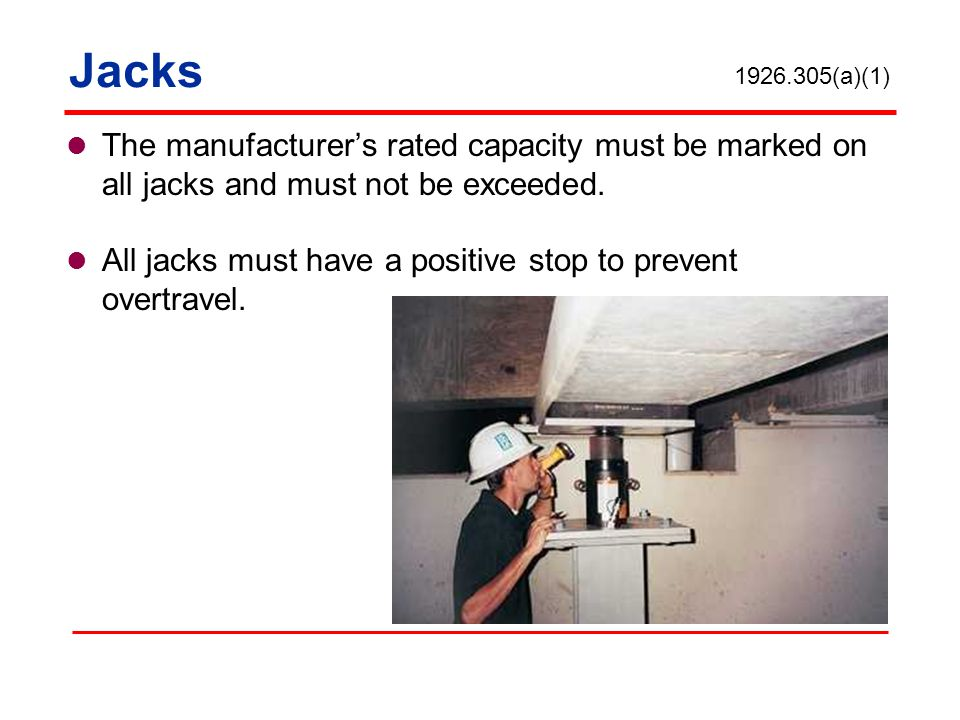 Jacks 1926.305(a)(1) The manufacturer's rated capacity must be marked on all jacks and must not be exceeded.