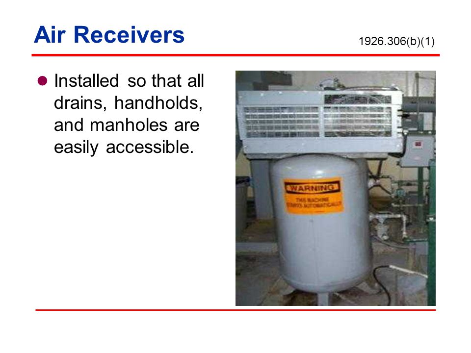 Air Receivers 1926.306(b)(1) Installed so that all drains, handholds, and manholes are easily accessible.
