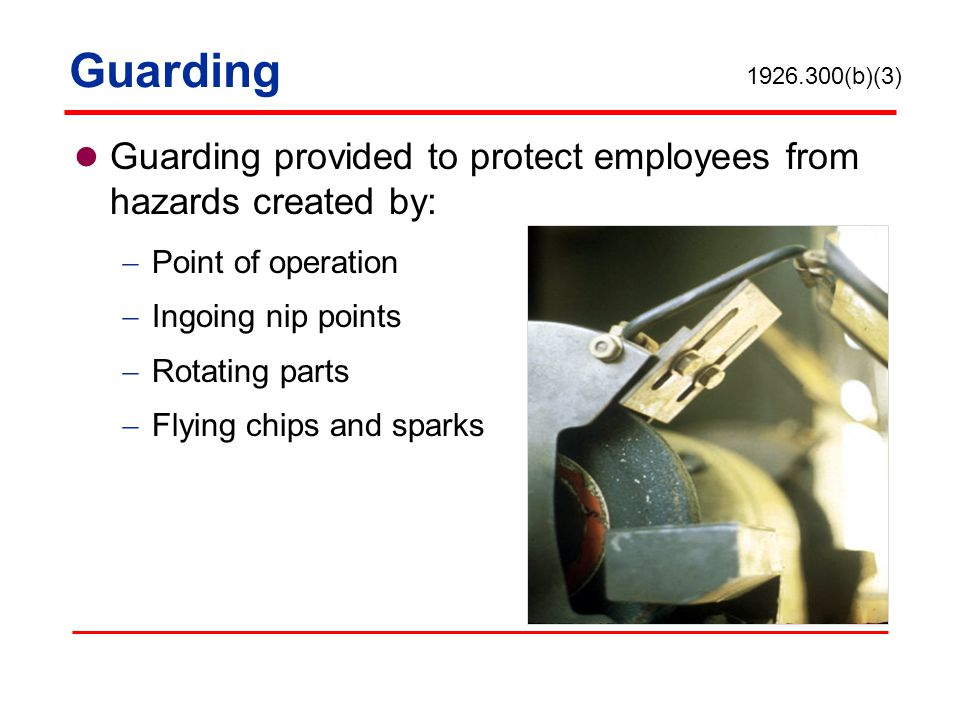 Guarding 1926.300(b)(3) Guarding provided to protect employees from hazards created by: Point of operation.