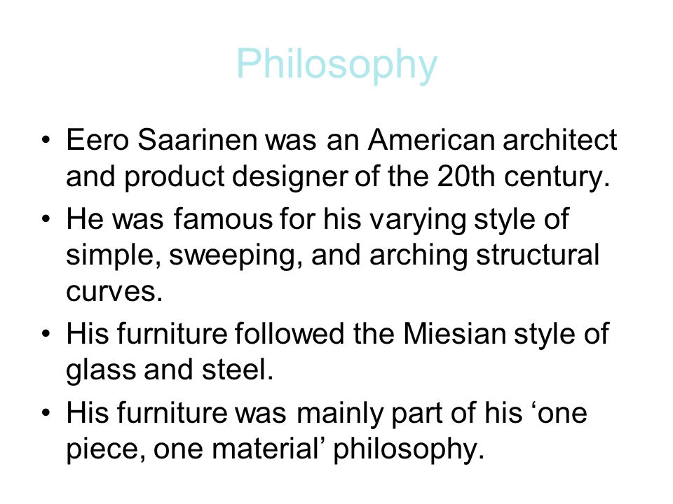 Philosophy Eero Saarinen was an American architect and product designer of the 20th century.