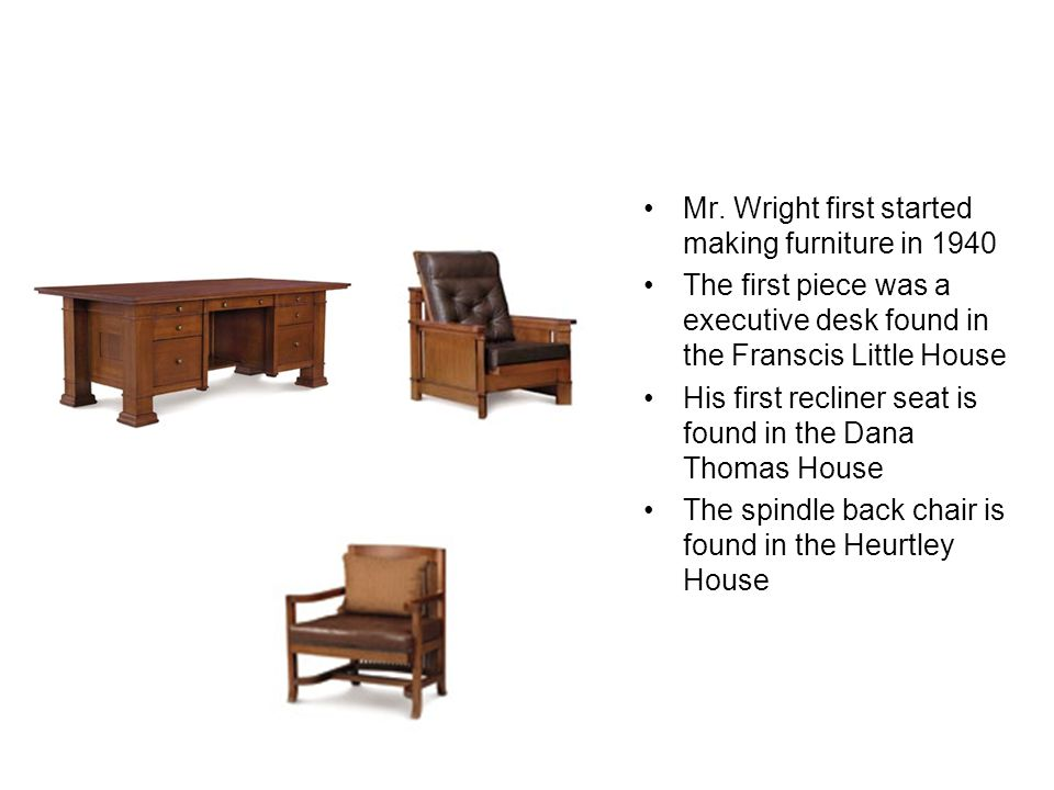Furniture Mr. Wright first started making furniture in 1940