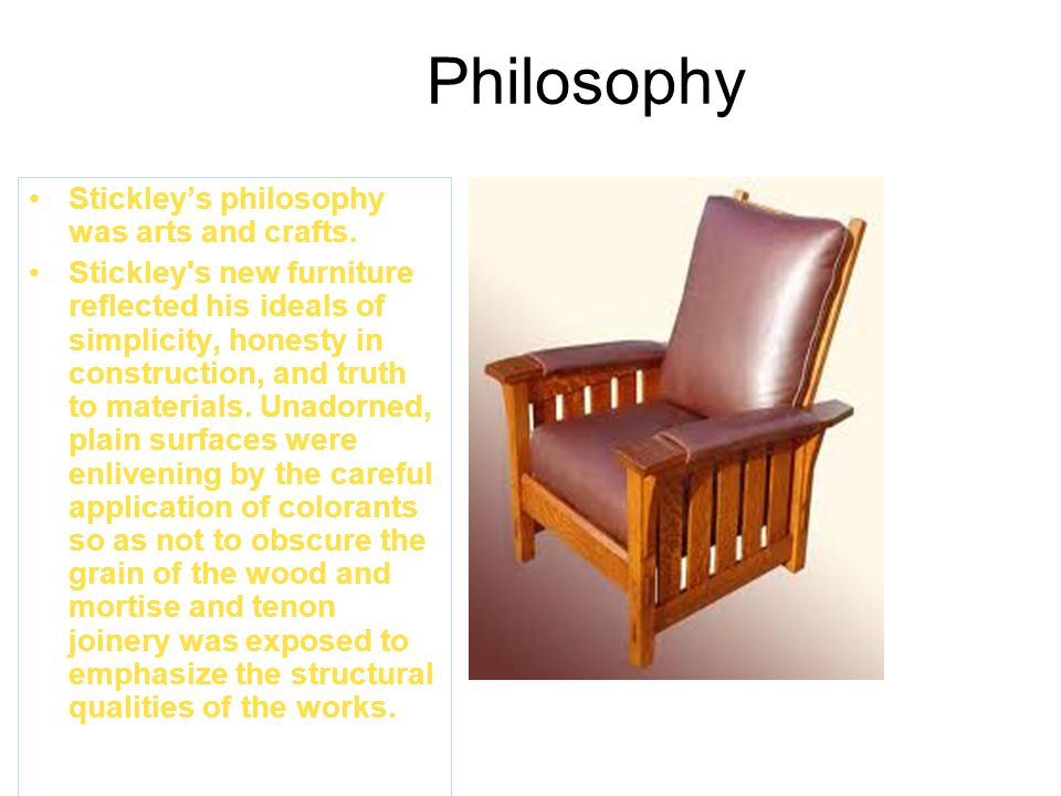 Philosophy Stickley's philosophy was arts and crafts.