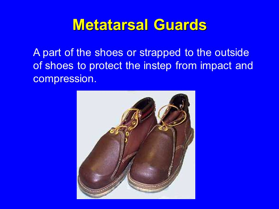 Metatarsal Guards A part of the shoes or strapped to the outside of shoes to protect the instep from impact and compression.