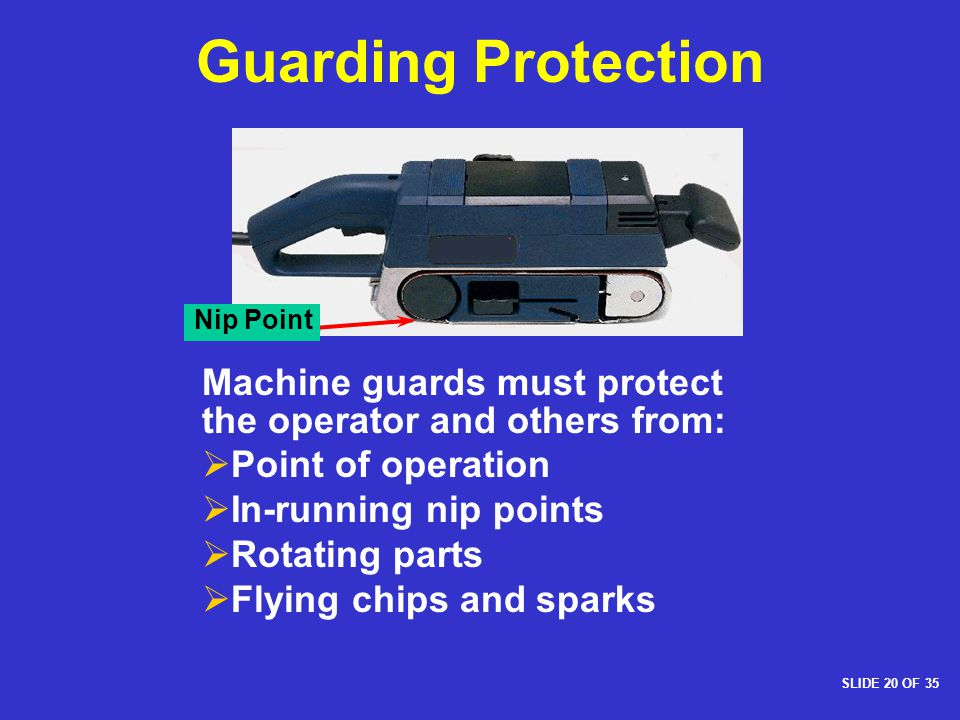 Guarding Protection Nip Point. Machine guards must protect the operator and others from: Point of operation.