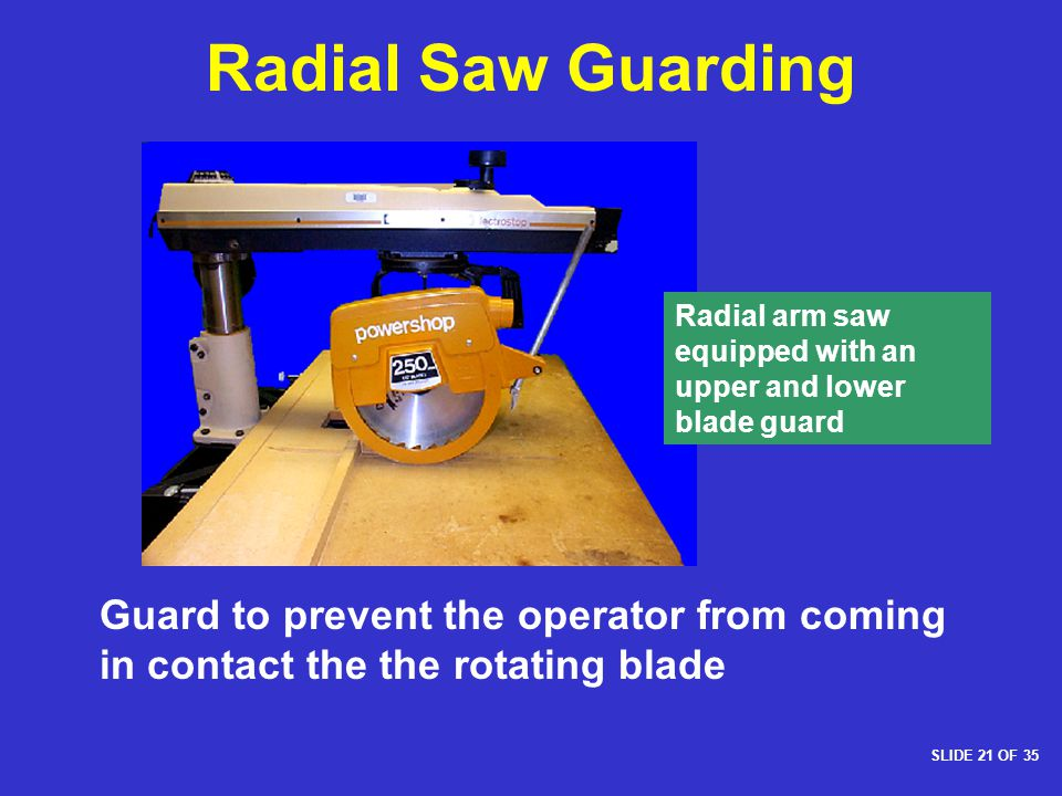 Radial Saw Guarding Radial arm saw equipped with an upper and lower blade guard. 1926.304(g)(1)