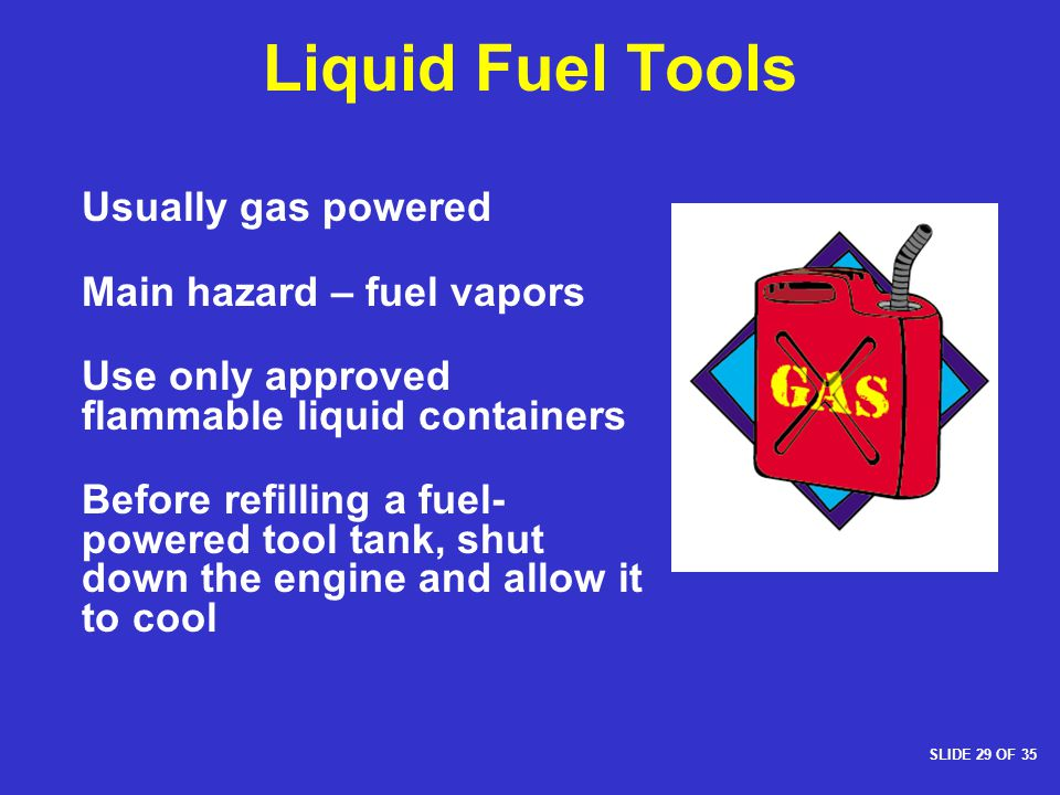 Liquid Fuel Tools Usually gas powered Main hazard – fuel vapors