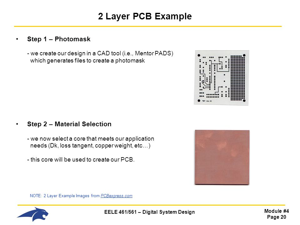 2 Layer PCB Example Step 1 – Photomask - we create our design in a CAD tool (i.e., Mentor PADS) which generates files to create a photomask.