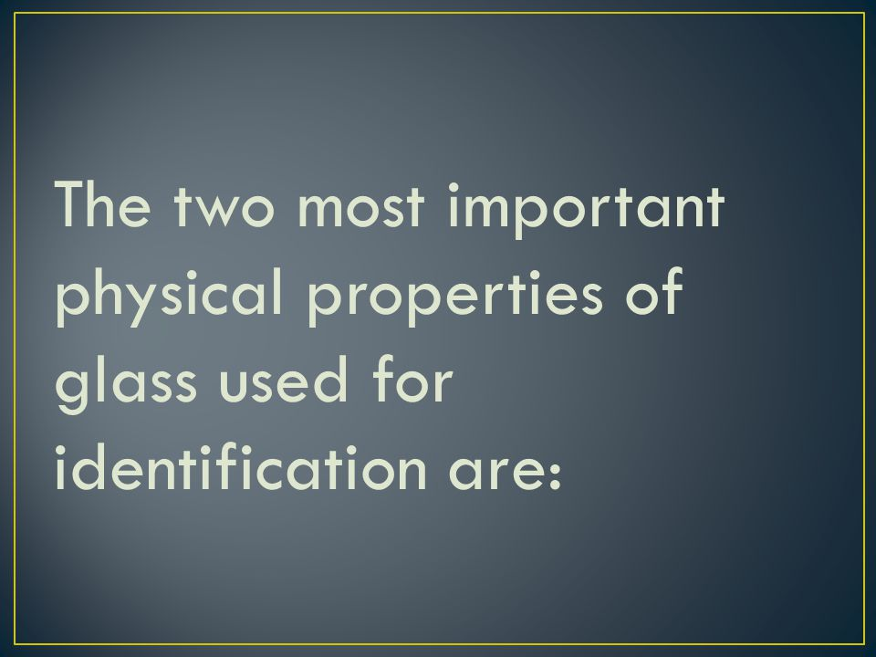 The two most important physical properties of glass used for identification are: