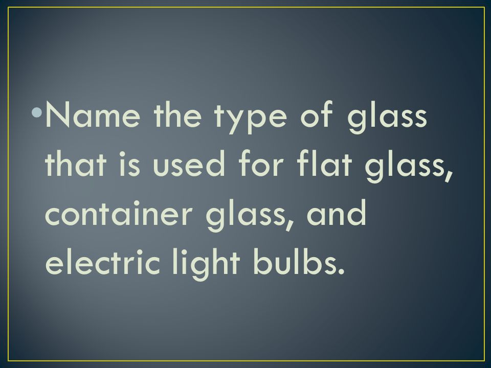 Name the type of glass that is used for flat glass, container glass, and electric light bulbs.