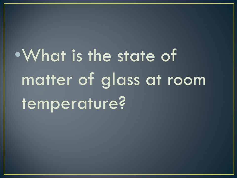 What is the state of matter of glass at room temperature