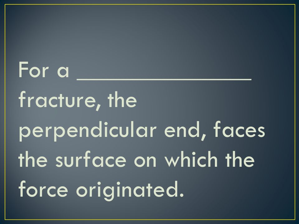 For a ______________ fracture, the perpendicular end, faces the surface on which the force originated.