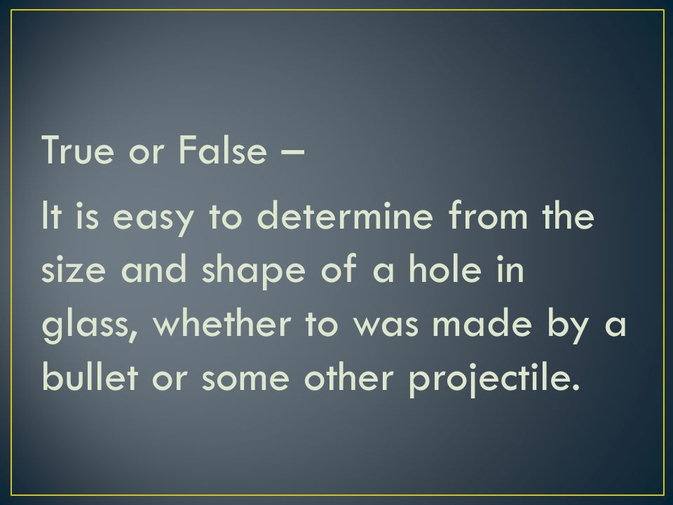 True or False – It is easy to determine from the size and shape of a hole in glass, whether to was made by a bullet or some other projectile.