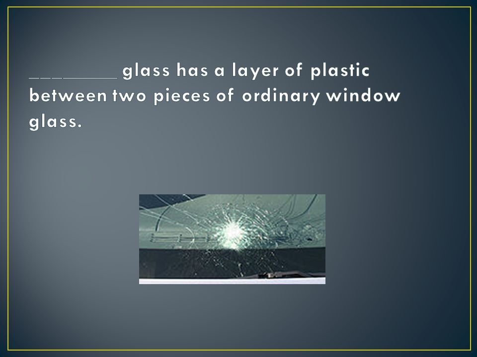 ________ glass has a layer of plastic between two pieces of ordinary window glass.