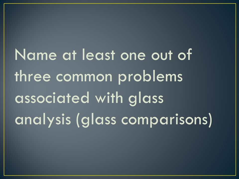 Name at least one out of three common problems associated with glass analysis (glass comparisons)