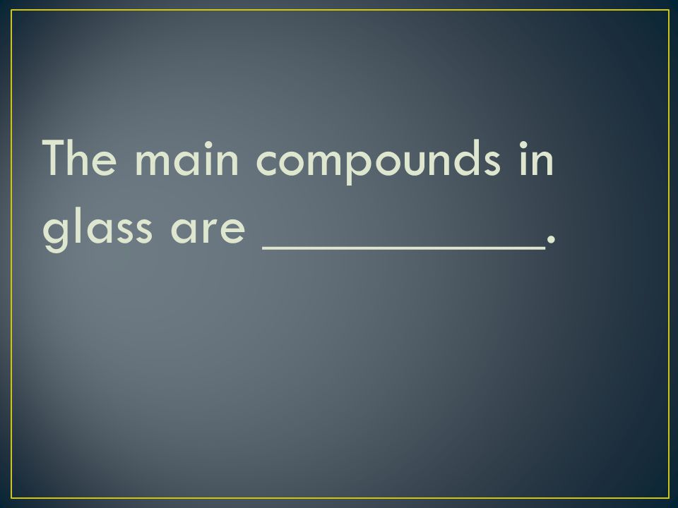 The main compounds in glass are __________.