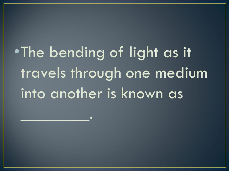 The bending of light as it travels through one medium into another is known as ________.