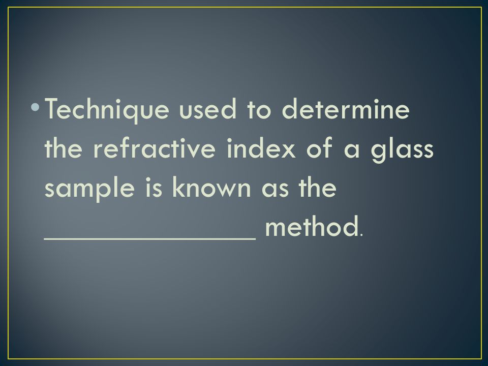 Technique used to determine the refractive index of a glass sample is known as the _____________ method.