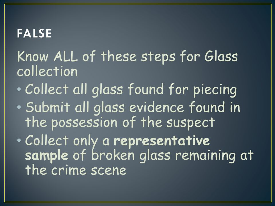 FALSE Know ALL of these steps for Glass collection. Collect all glass found for piecing.