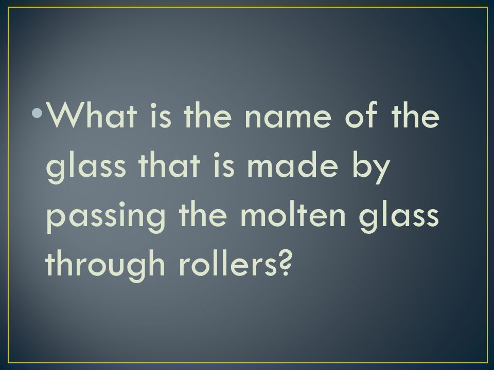 What is the name of the glass that is made by passing the molten glass through rollers