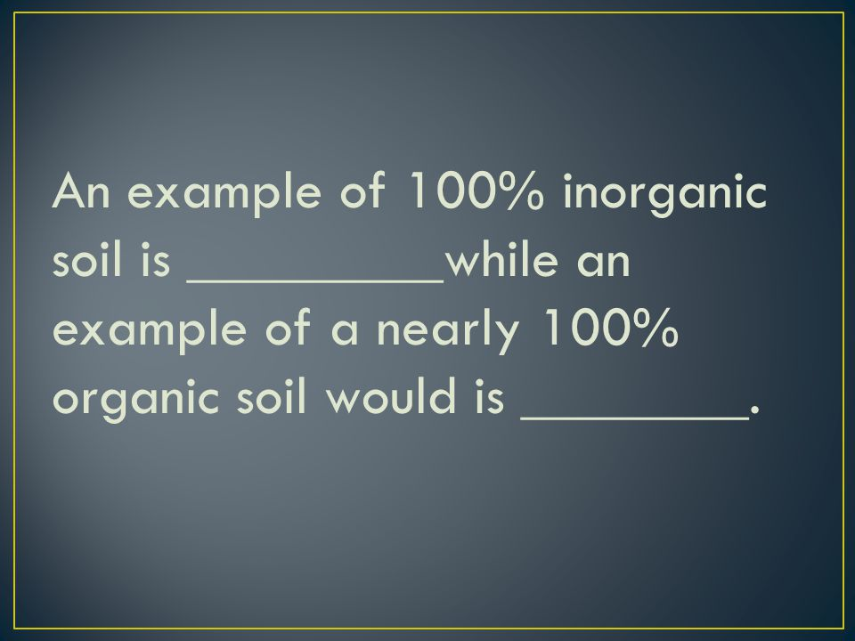 An example of 100% inorganic soil is _________while an example of a nearly 100% organic soil would is ________.