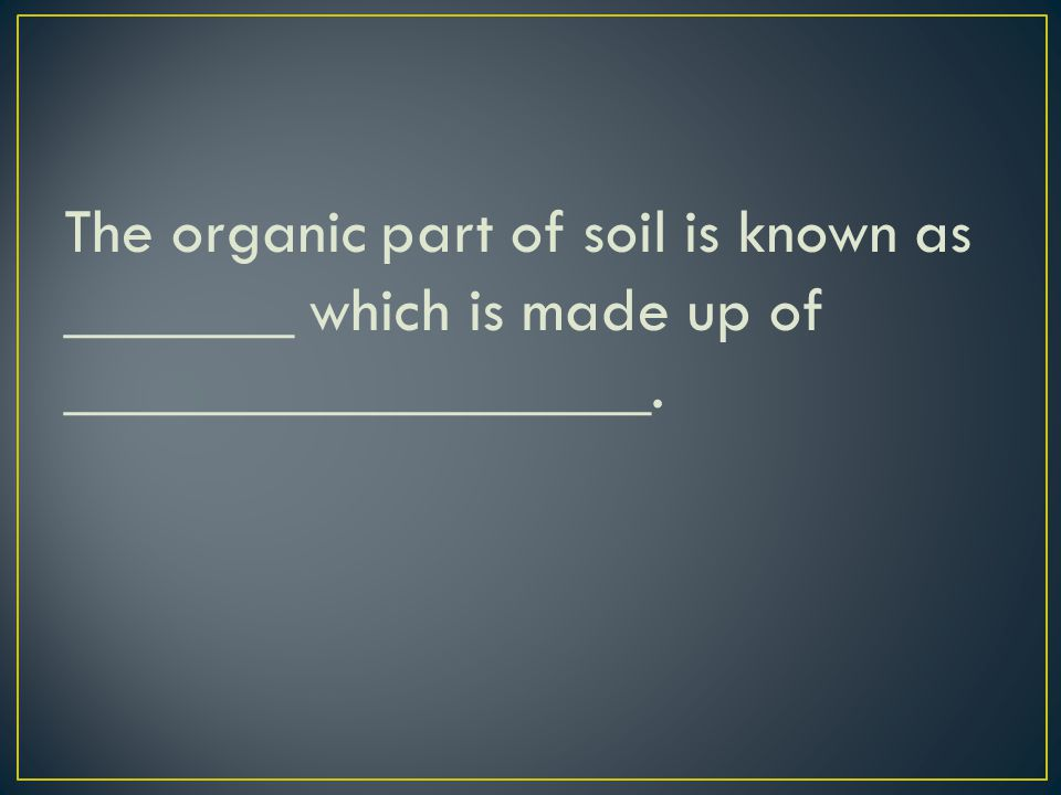 The organic part of soil is known as _______ which is made up of __________________.