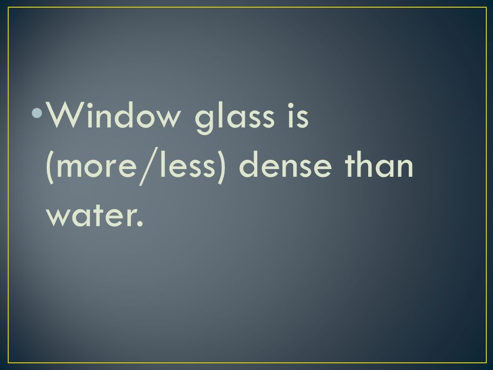 Window glass is (more/less) dense than water.