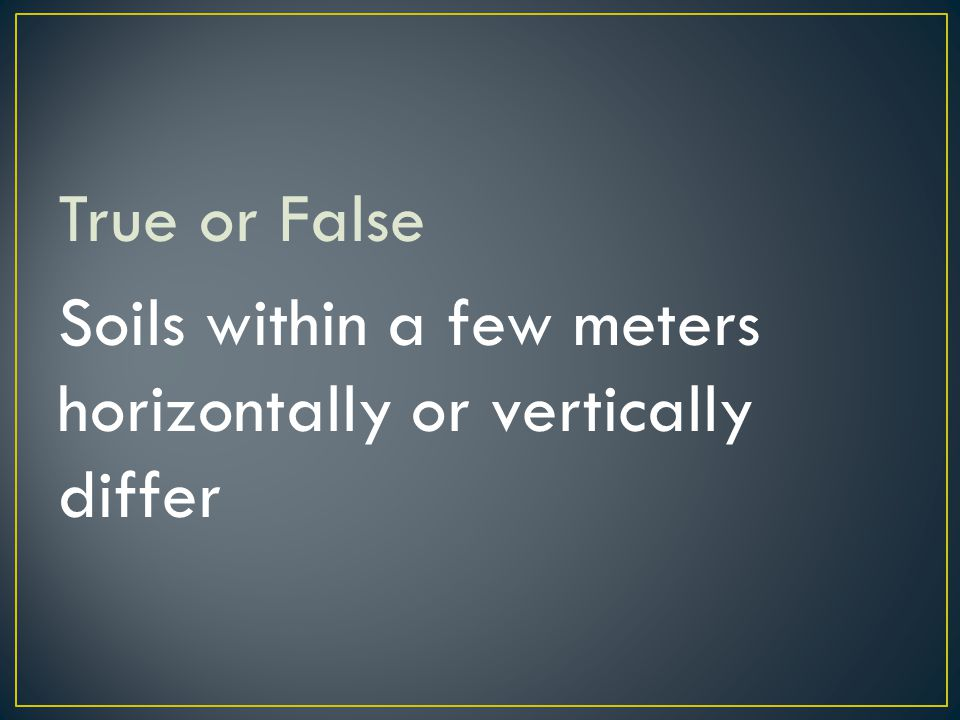 True or False Soils within a few meters horizontally or vertically differ