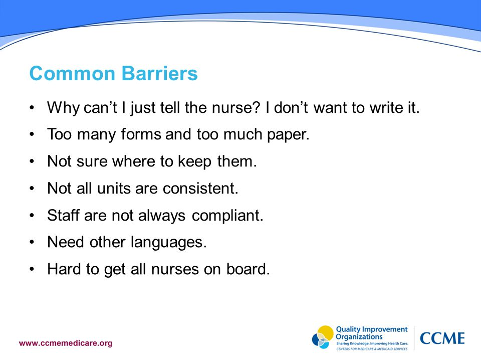 Common Barriers Why can't I just tell the nurse I don't want to write it. Too many forms and too much paper.