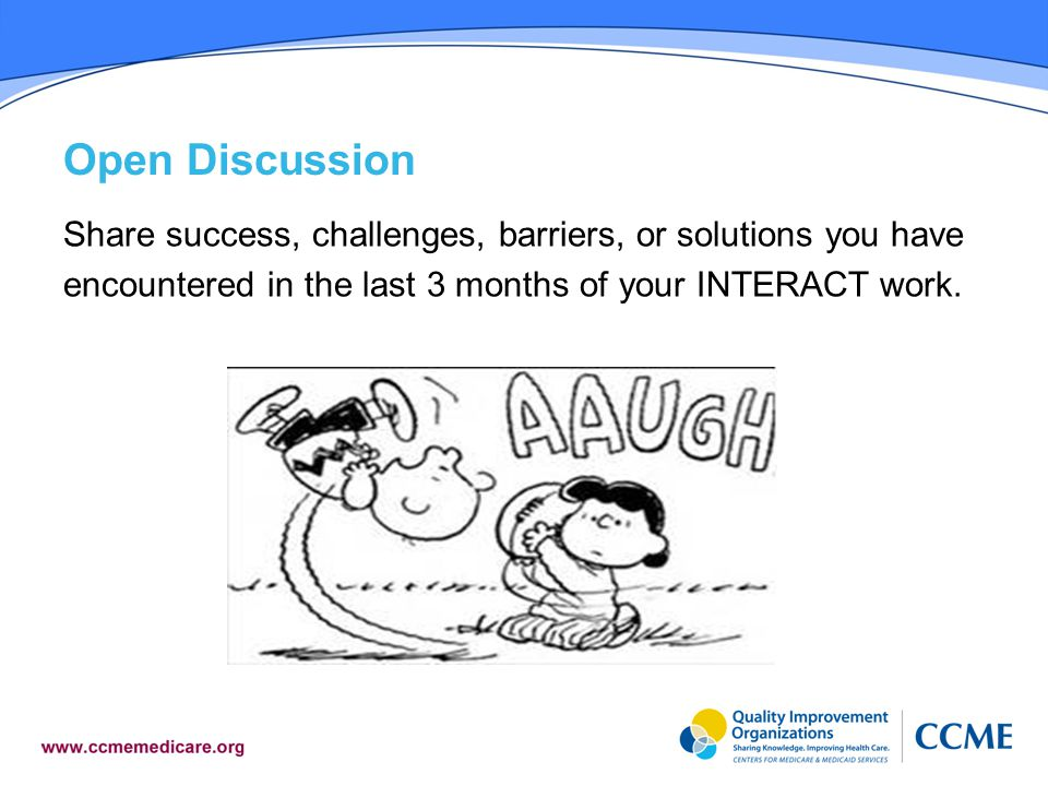 Open Discussion Share success, challenges, barriers, or solutions you have encountered in the last 3 months of your INTERACT work.