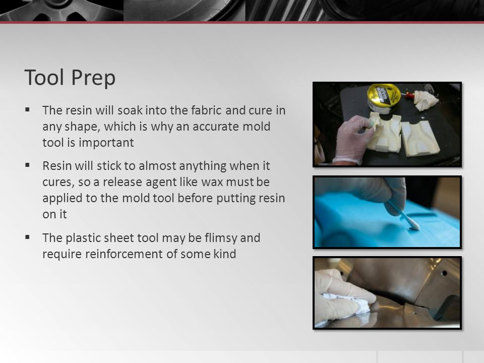 Tool Prep The resin will soak into the fabric and cure in any shape, which is why an accurate mold tool is important.