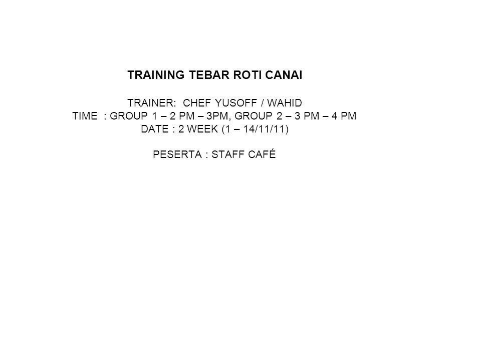 TRAINING TEBAR ROTI CANAI TRAINER: CHEF YUSOFF / WAHID TIME : GROUP 1 – 2 PM – 3PM, GROUP 2 – 3 PM – 4 PM DATE : 2 WEEK (1 – 14/11/11) PESERTA : STAFF CAFÉ