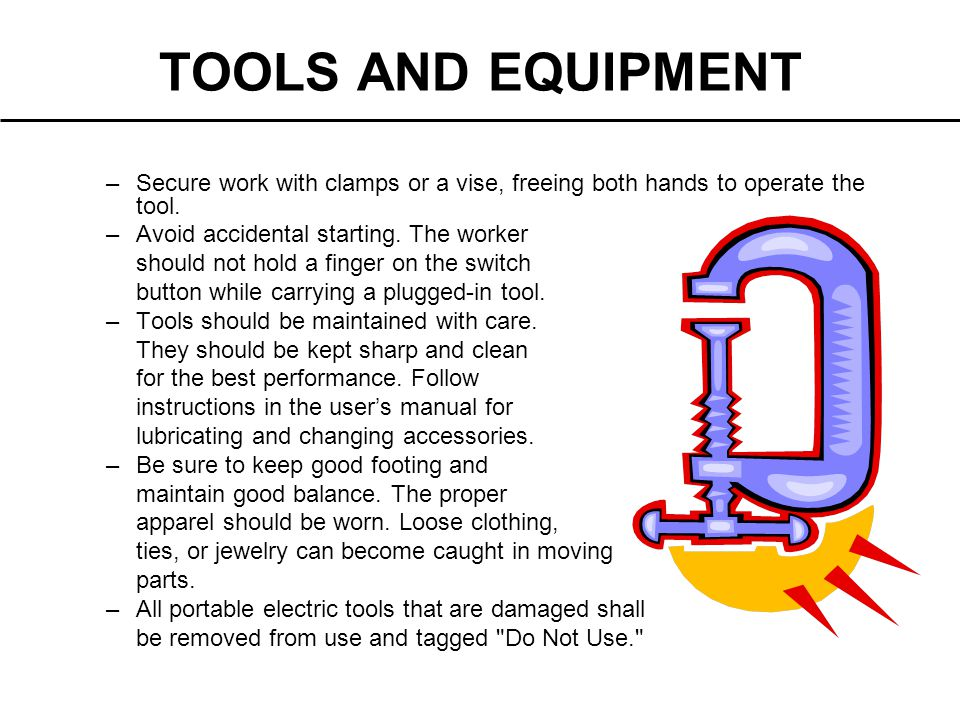 TOOLS AND EQUIPMENT Secure work with clamps or a vise, freeing both hands to operate the tool. Avoid accidental starting. The worker.