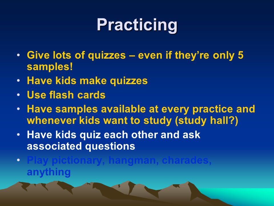 Practicing Give lots of quizzes – even if they're only 5 samples!