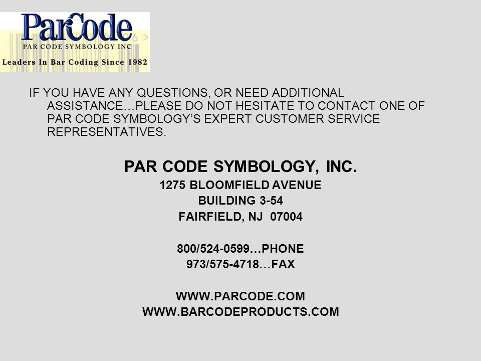 IF YOU HAVE ANY QUESTIONS, OR NEED ADDITIONAL ASSISTANCE…PLEASE DO NOT HESITATE TO CONTACT ONE OF PAR CODE SYMBOLOGY'S EXPERT CUSTOMER SERVICE REPRESENTATIVES.