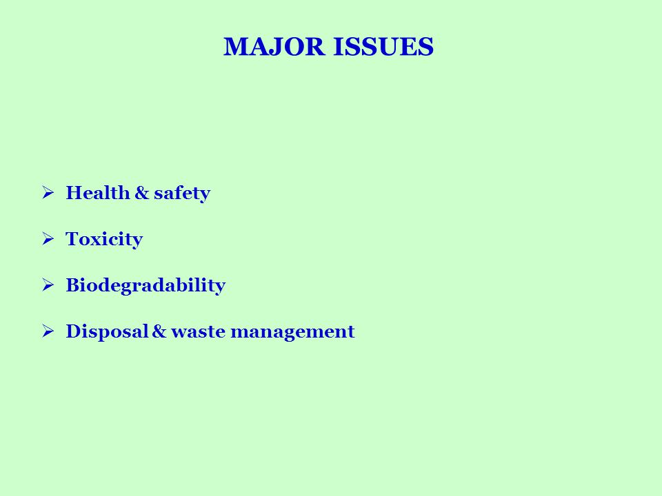 MAJOR ISSUES Health & safety Toxicity Biodegradability