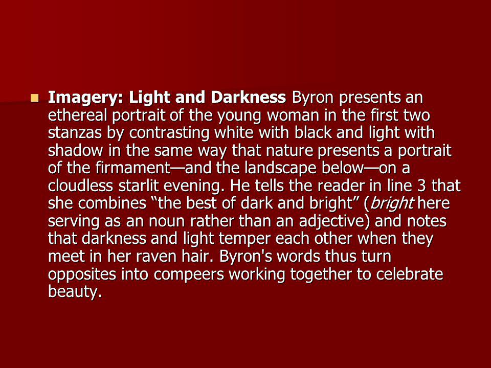 Imagery: Light and Darkness Byron presents an ethereal portrait of the young woman in the first two stanzas by contrasting white with black and light with shadow in the same way that nature presents a portrait of the firmament—and the landscape below—on a cloudless starlit evening.