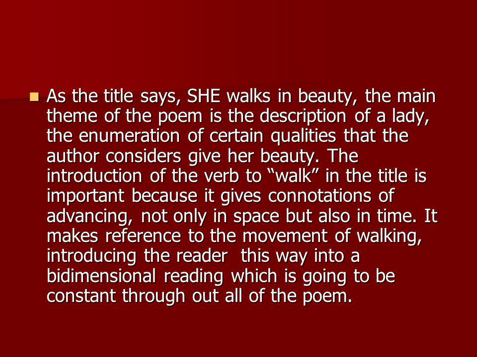 As the title says, SHE walks in beauty, the main theme of the poem is the description of a lady, the enumeration of certain qualities that the author considers give her beauty.