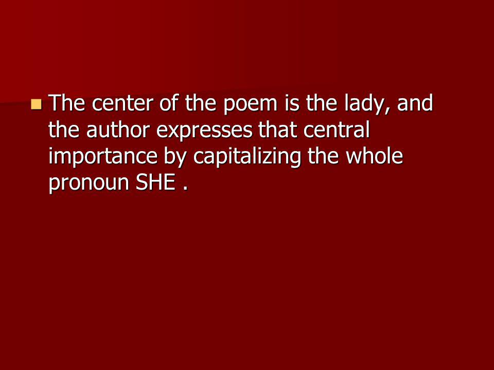 The center of the poem is the lady, and the author expresses that central importance by capitalizing the whole pronoun SHE .