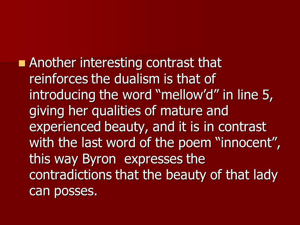 Another interesting contrast that reinforces the dualism is that of introducing the word mellow'd in line 5, giving her qualities of mature and experienced beauty, and it is in contrast with the last word of the poem innocent , this way Byron expresses the contradictions that the beauty of that lady can posses.