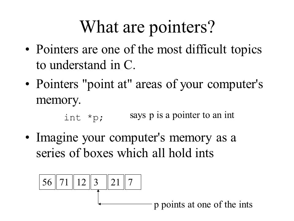 What are pointers Pointers are one of the most difficult topics to understand in C. Pointers point at areas of your computer s memory.