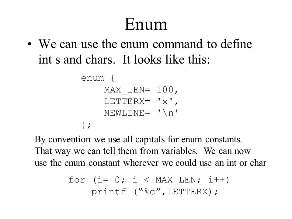 Enum We can use the enum command to define int s and chars. It looks like this: enum { MAX_LEN= 100,