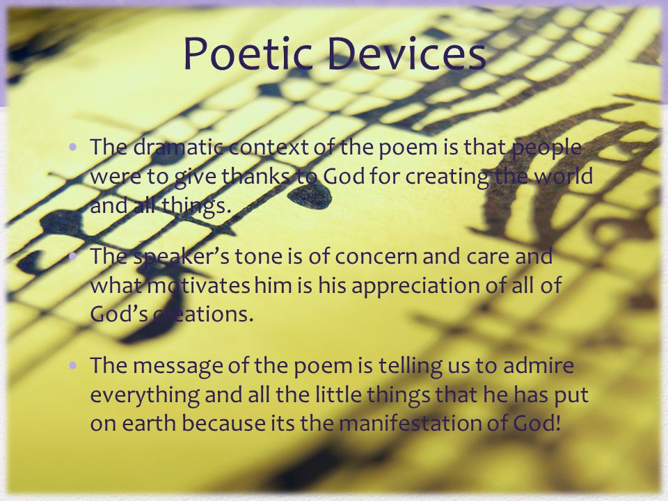 Poetic Devices The dramatic context of the poem is that people were to give thanks to God for creating the world and all things.