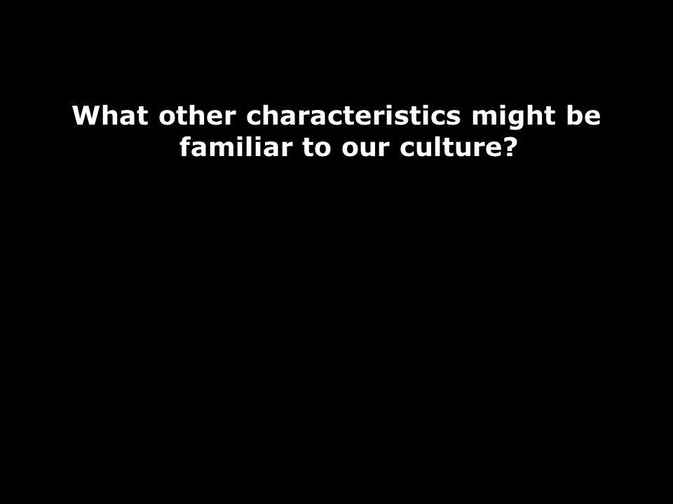 What other characteristics might be familiar to our culture