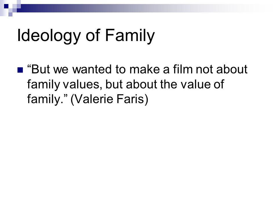 Ideology of Family But we wanted to make a film not about family values, but about the value of family. (Valerie Faris)
