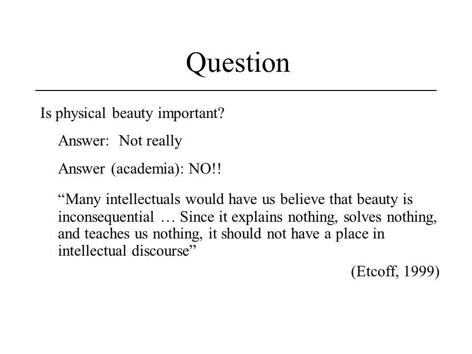 Question Is physical beauty important Answer: Not really. Answer (academia): NO!!