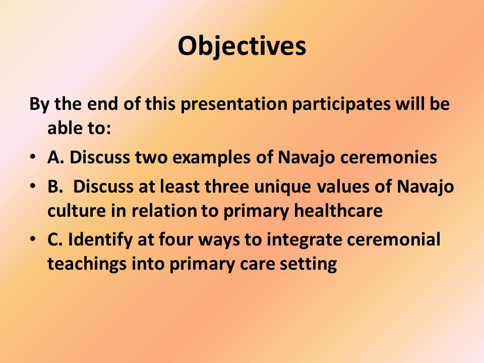 Objectives By the end of this presentation participates will be able to: A. Discuss two examples of Navajo ceremonies.