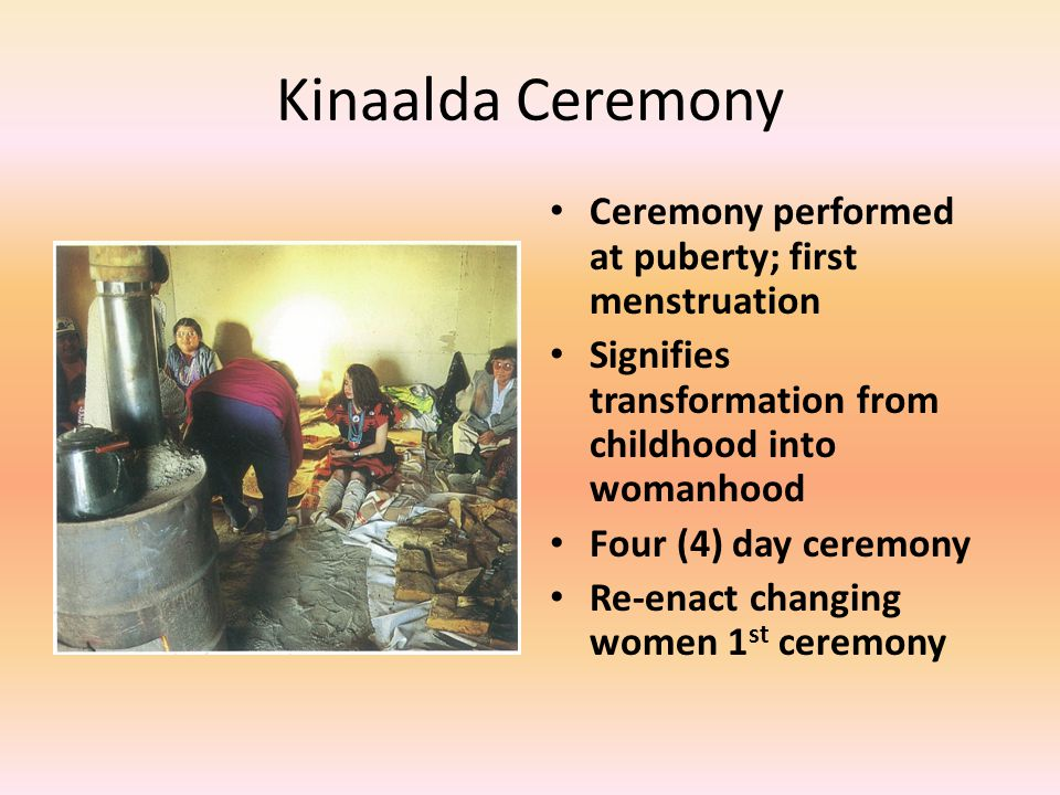 Kinaalda Ceremony Ceremony performed at puberty; first menstruation